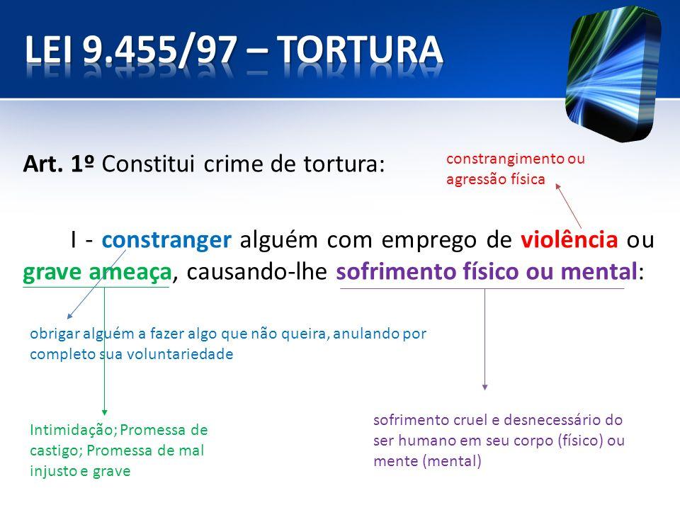 Art. 1º Constitui crime de tortura: I - constranger alguém com emprego de violência ou grave ameaça, causando-lhe sofrimento físico ou mental: obrigar
