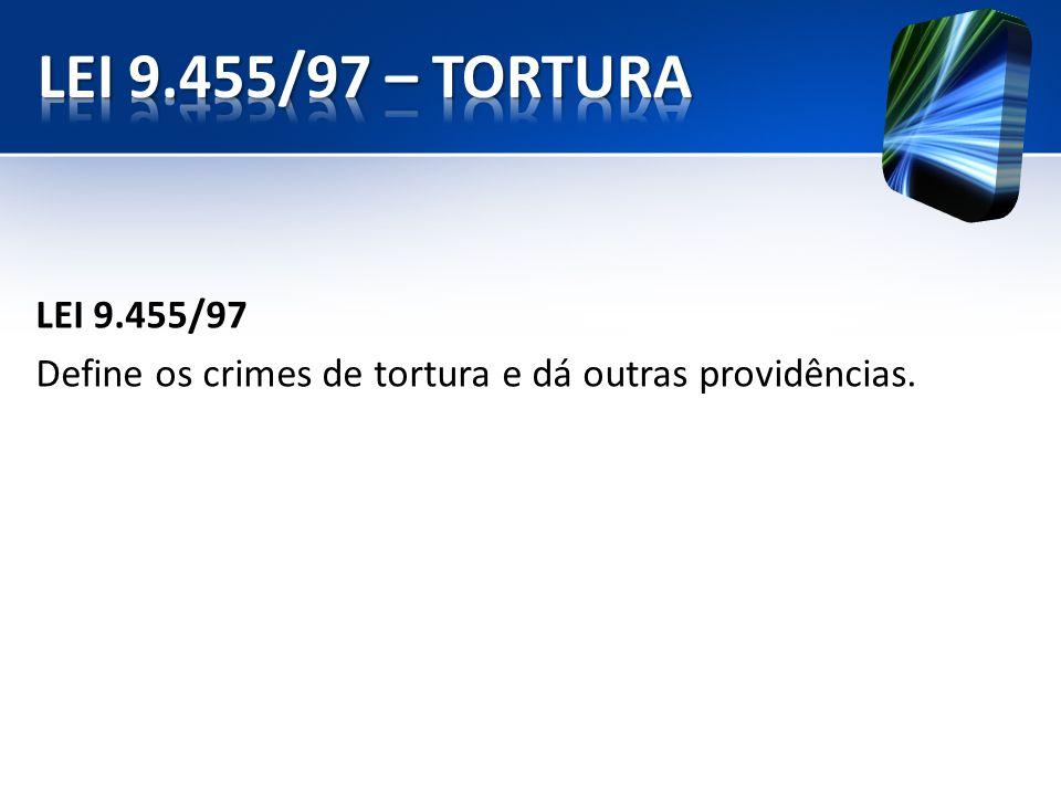 LEI 9.455/97 Define os crimes de tortura e dá outras providências.