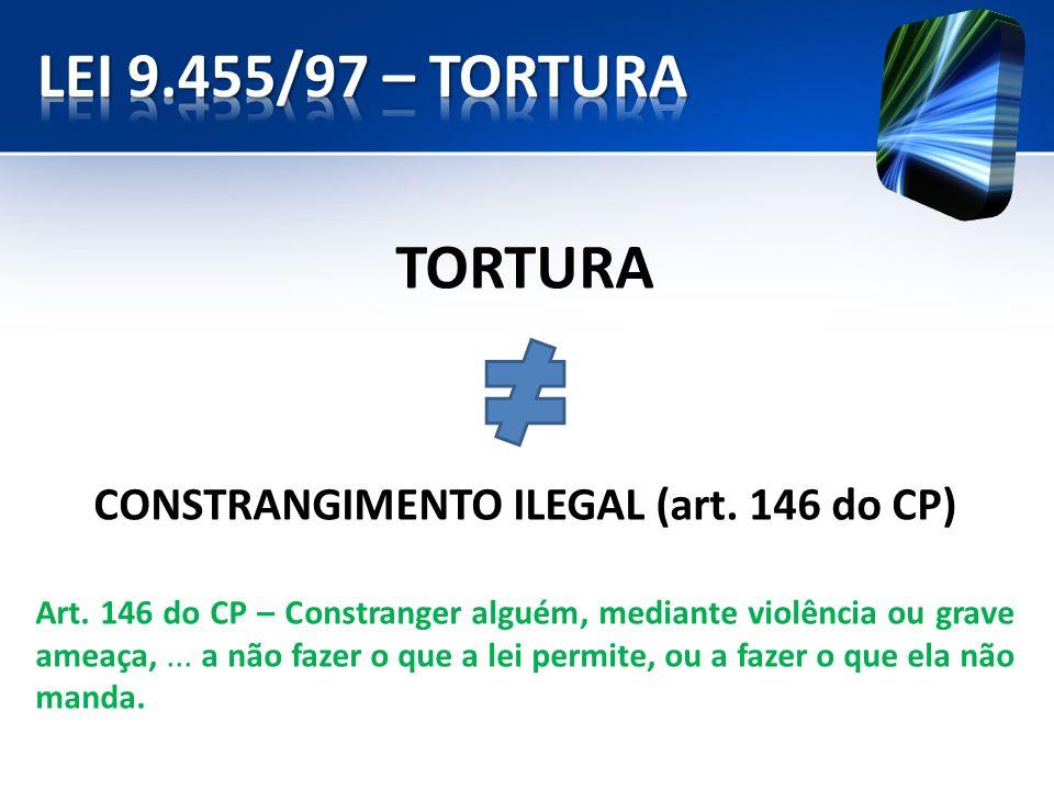 TORTURA CONSTRANGIMENTO ILEGAL (art. 146 do CP) Art. 146 do CP – Constranger alguém, mediante violência ou grave ameaça,... a não fazer o que a lei pe