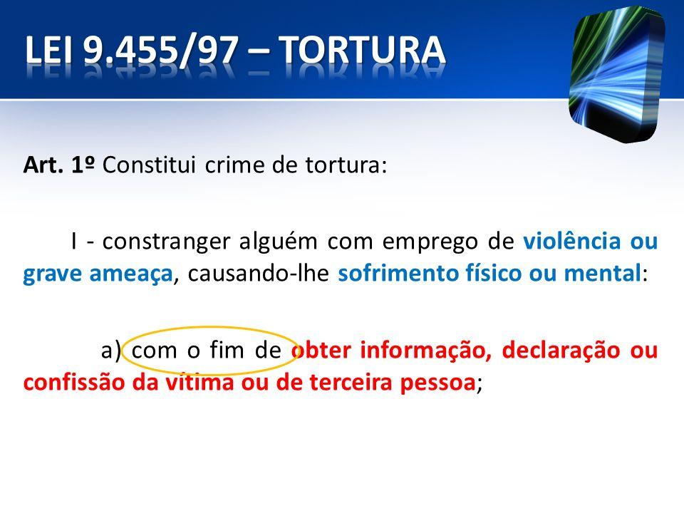 Art. 1º Constitui crime de tortura: I - constranger alguém com emprego de violência ou grave ameaça, causando-lhe sofrimento físico ou mental: a) com