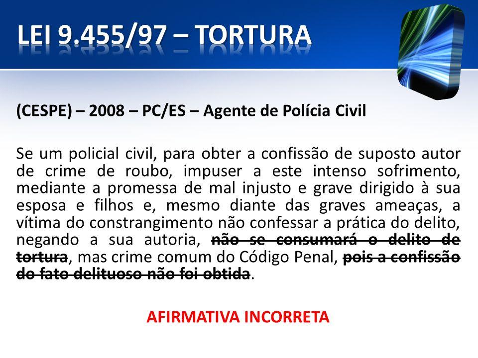 (CESPE) – 2008 – PC/ES – Agente de Polícia Civil Se um policial civil, para obter a confissão de suposto autor de crime de roubo, impuser a este inten
