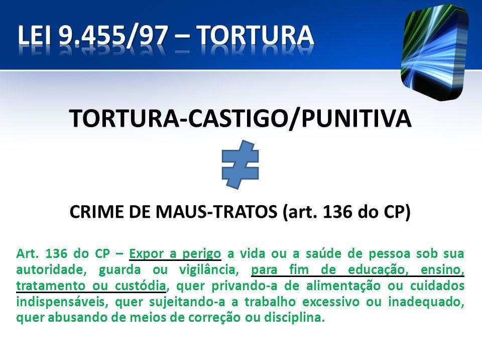 TORTURA-CASTIGO/PUNITIVA CRIME DE MAUS-TRATOS (art. 136 do CP) Art. 136 do CP – Expor a perigo a vida ou a saúde de pessoa sob sua autoridade, guarda