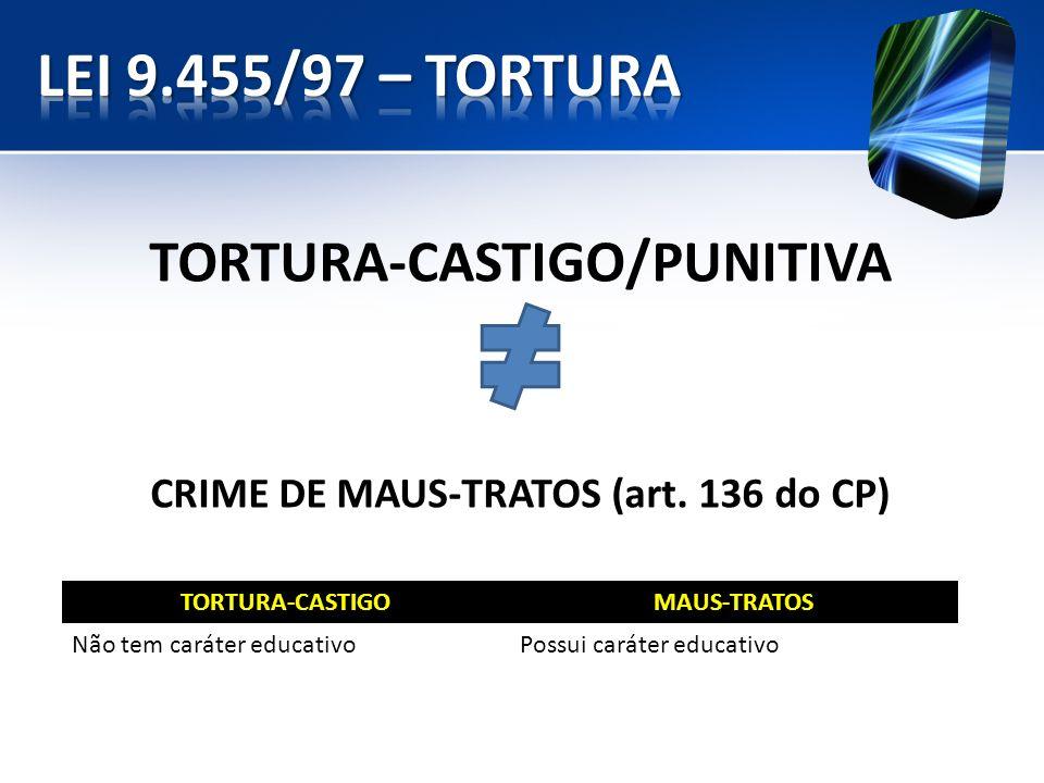 TORTURA-CASTIGO/PUNITIVA CRIME DE MAUS-TRATOS (art. 136 do CP) TORTURA-CASTIGOMAUS-TRATOS Não tem caráter educativoPossui caráter educativo