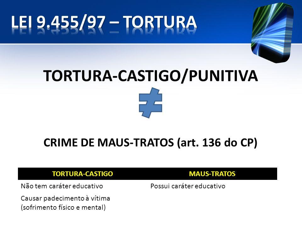 TORTURA-CASTIGO/PUNITIVA CRIME DE MAUS-TRATOS (art. 136 do CP) TORTURA-CASTIGOMAUS-TRATOS Não tem caráter educativoPossui caráter educativo Causar pad