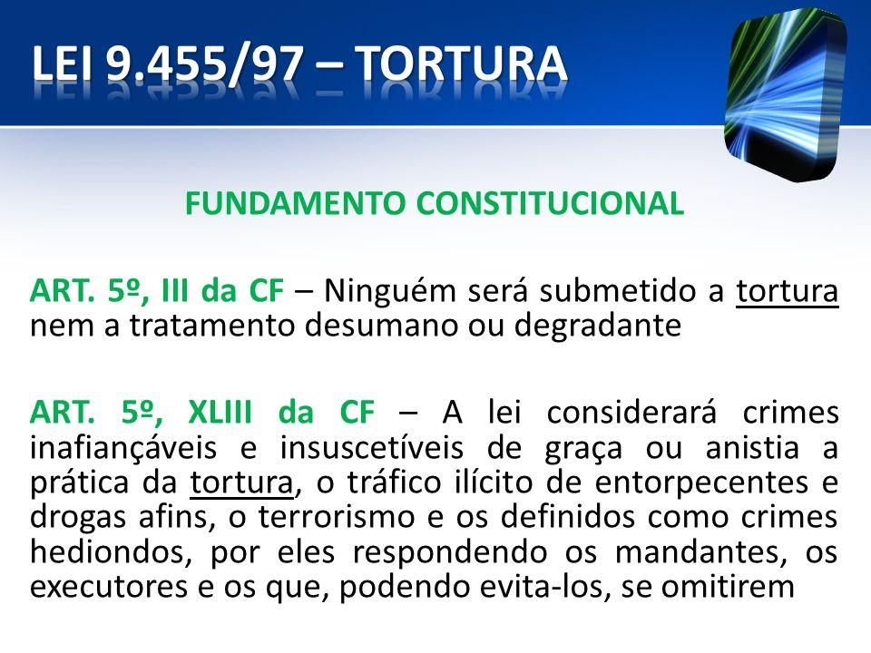 FUNDAMENTO CONSTITUCIONAL ART. 5º, III da CF – Ninguém será submetido a tortura nem a tratamento desumano ou degradante ART. 5º, XLIII da CF – A lei c