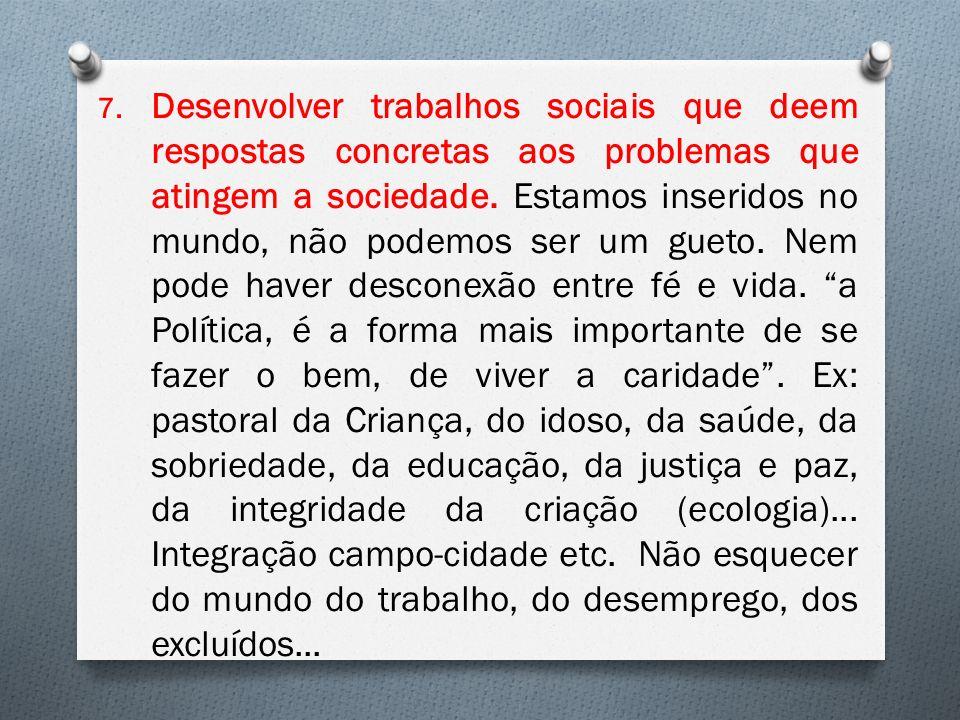 7. Desenvolver trabalhos sociais que deem respostas concretas aos problemas que atingem a sociedade. Estamos inseridos no mundo, não podemos ser um gu