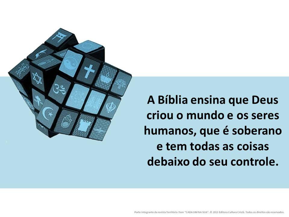 A Bíblia ensina que Deus criou o mundo e os seres humanos, que é soberano e tem todas as coisas debaixo do seu controle.