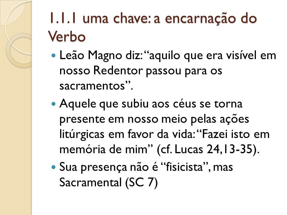 1.1.1 uma chave: a encarnação do Verbo Leão Magno diz: aquilo que era visível em nosso Redentor passou para os sacramentos. Aquele que subiu aos céus