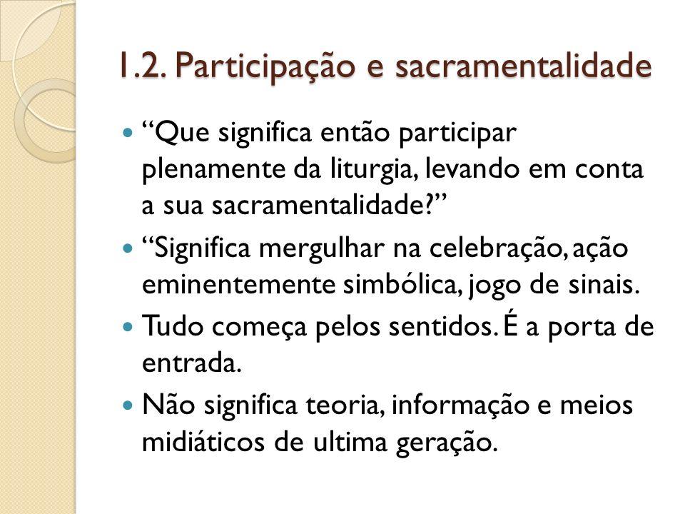 1.2. Participação e sacramentalidade Que significa então participar plenamente da liturgia, levando em conta a sua sacramentalidade? Significa mergulh