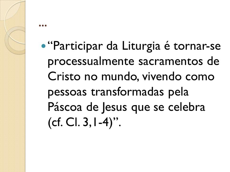 ... Participar da Liturgia é tornar-se processualmente sacramentos de Cristo no mundo, vivendo como pessoas transformadas pela Páscoa de Jesus que se