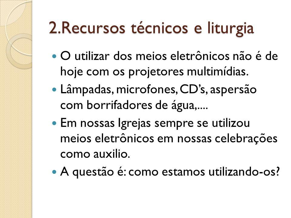 2.Recursos técnicos e liturgia O utilizar dos meios eletrônicos não é de hoje com os projetores multimídias. Lâmpadas, microfones, CDs, aspersão com b