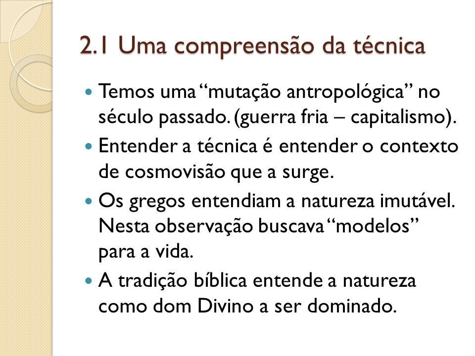 2.1 Uma compreensão da técnica Temos uma mutação antropológica no século passado. (guerra fria – capitalismo). Entender a técnica é entender o context