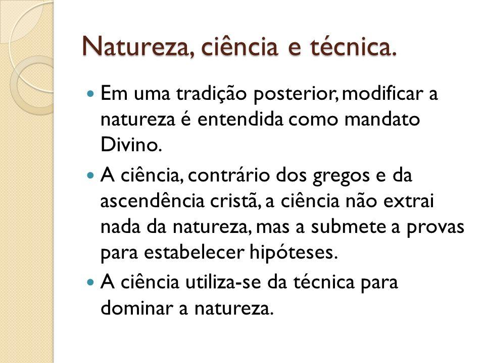 Natureza, ciência e técnica. Em uma tradição posterior, modificar a natureza é entendida como mandato Divino. A ciência, contrário dos gregos e da asc