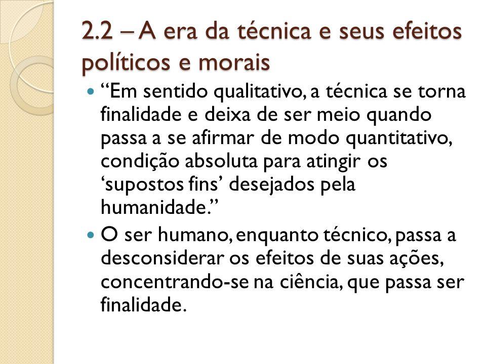 2.2 – A era da técnica e seus efeitos políticos e morais Em sentido qualitativo, a técnica se torna finalidade e deixa de ser meio quando passa a se a