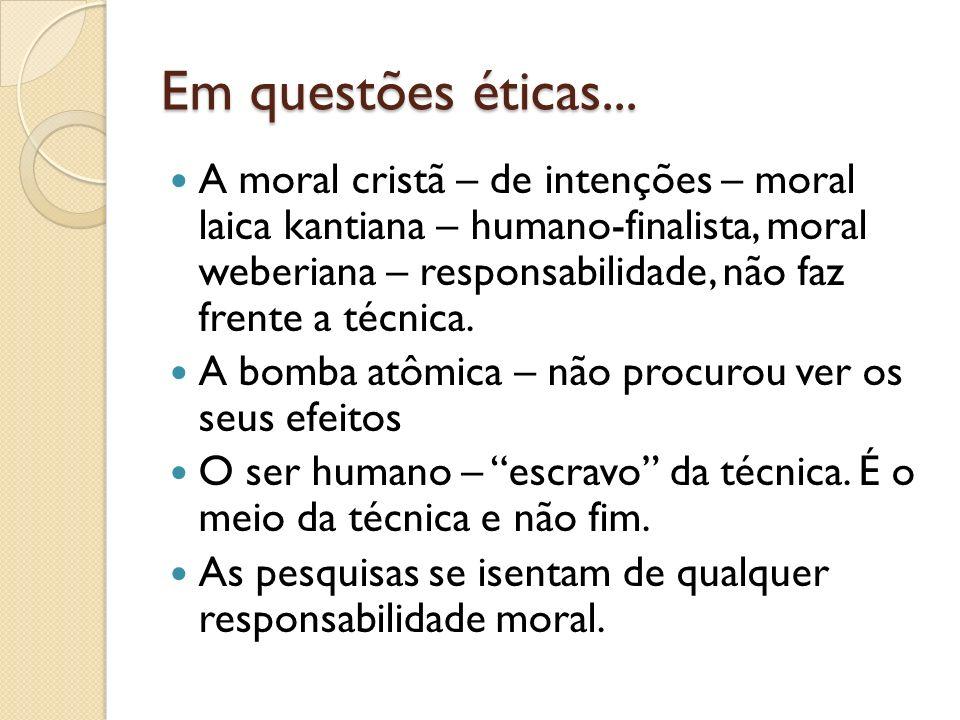 Em questões éticas... A moral cristã – de intenções – moral laica kantiana – humano-finalista, moral weberiana – responsabilidade, não faz frente a té