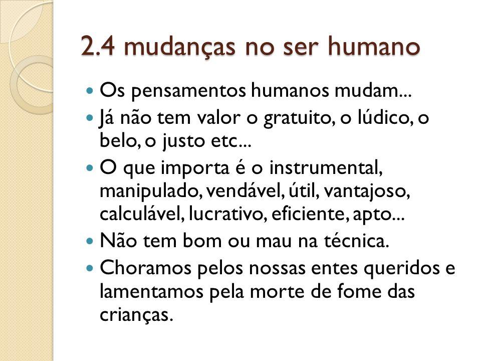 2.4 mudanças no ser humano Os pensamentos humanos mudam... Já não tem valor o gratuito, o lúdico, o belo, o justo etc... O que importa é o instrumenta