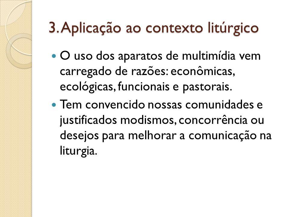 3. Aplicação ao contexto litúrgico O uso dos aparatos de multimídia vem carregado de razões: econômicas, ecológicas, funcionais e pastorais. Tem conve