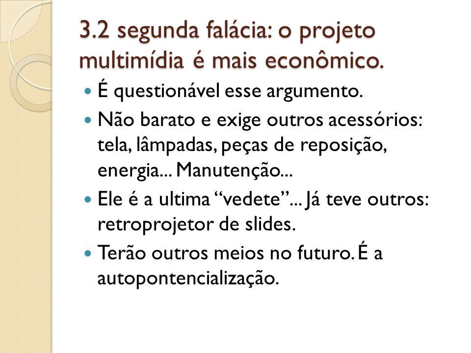 3.2 segunda falácia: o projeto multimídia é mais econômico. É questionável esse argumento. Não barato e exige outros acessórios: tela, lâmpadas, peças