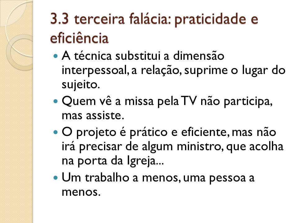 3.3 terceira falácia: praticidade e eficiência A técnica substitui a dimensão interpessoal, a relação, suprime o lugar do sujeito. Quem vê a missa pel