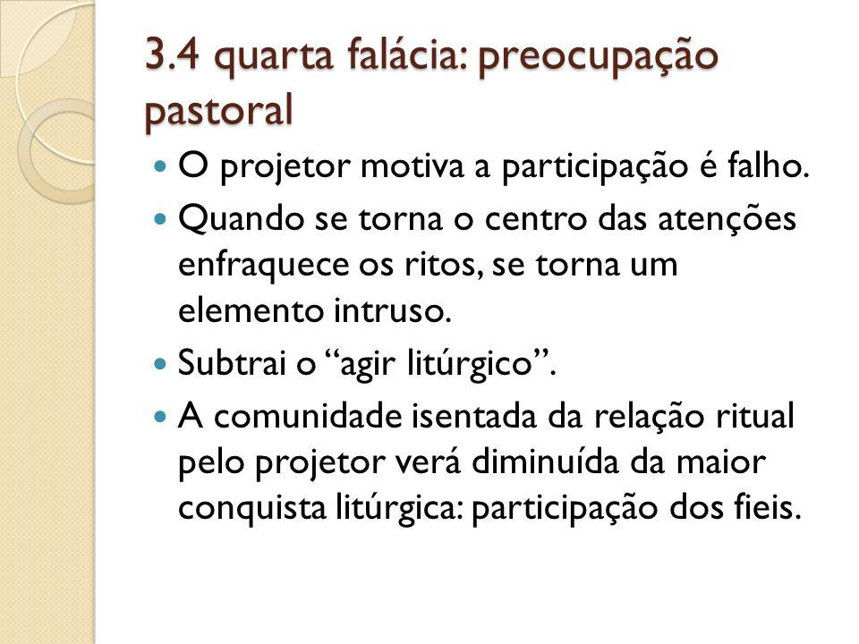 3.4 quarta falácia: preocupação pastoral O projetor motiva a participação é falho. Quando se torna o centro das atenções enfraquece os ritos, se torna