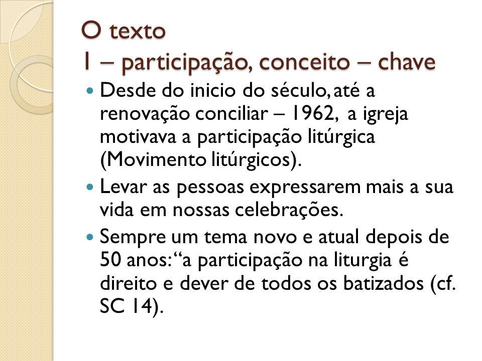 O texto 1 – participação, conceito – chave Desde do inicio do século, até a renovação conciliar – 1962, a igreja motivava a participação litúrgica (Mo
