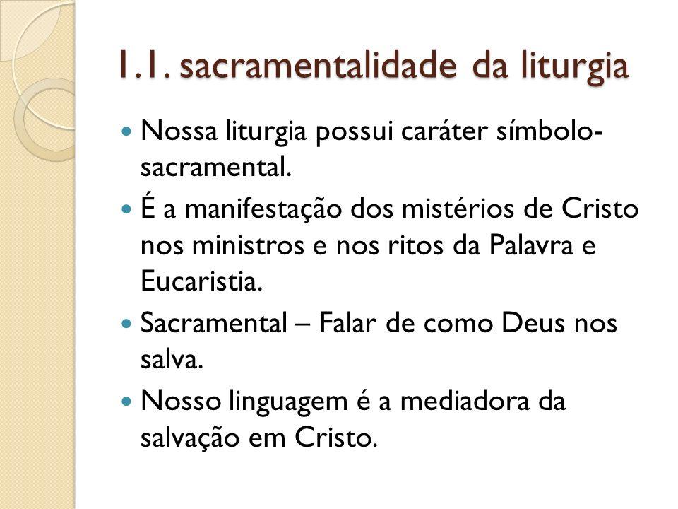 1.1. sacramentalidade da liturgia Nossa liturgia possui caráter símbolo- sacramental. É a manifestação dos mistérios de Cristo nos ministros e nos rit