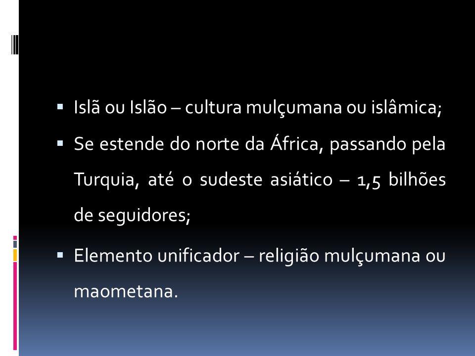 Islã ou Islão – cultura mulçumana ou islâmica; Se estende do norte da África, passando pela Turquia, até o sudeste asiático – 1,5 bilhões de seguidores; Elemento unificador – religião mulçumana ou maometana.