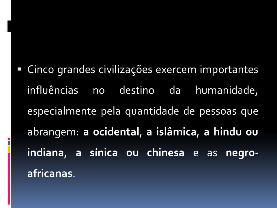 Cinco grandes civilizações exercem importantes influências no destino da humanidade, especialmente pela quantidade de pessoas que abrangem: a ocidental, a islâmica, a hindu ou indiana, a sínica ou chinesa e as negro- africanas.