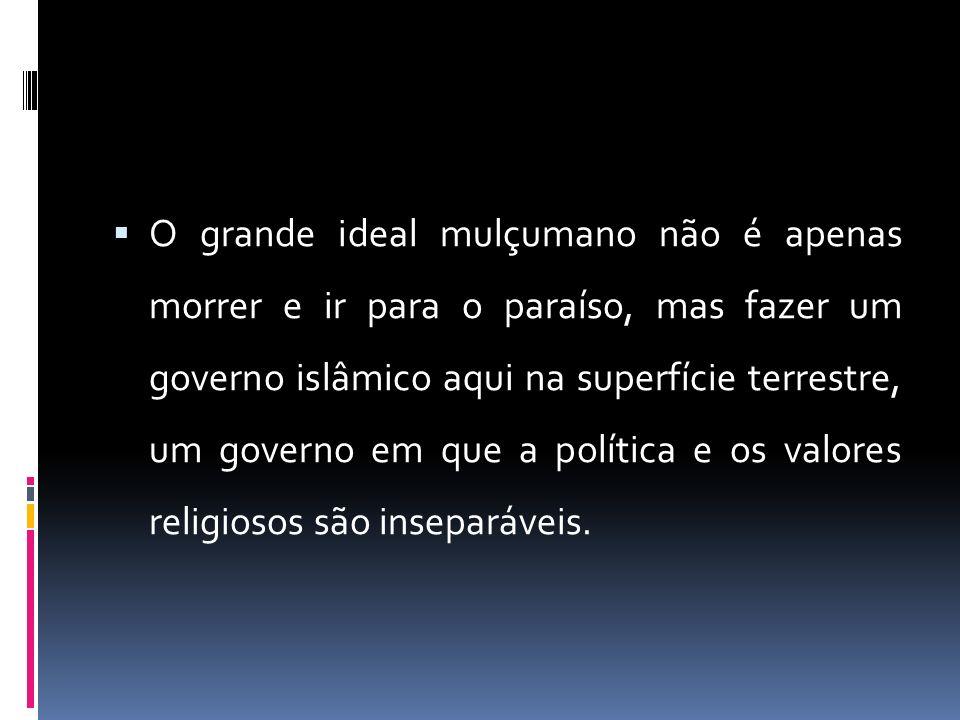 O grande ideal mulçumano não é apenas morrer e ir para o paraíso, mas fazer um governo islâmico aqui na superfície terrestre, um governo em que a política e os valores religiosos são inseparáveis.