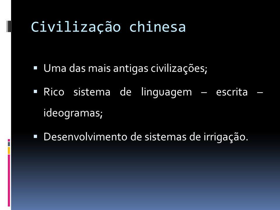 Civilização chinesa Uma das mais antigas civilizações; Rico sistema de linguagem – escrita – ideogramas; Desenvolvimento de sistemas de irrigação.