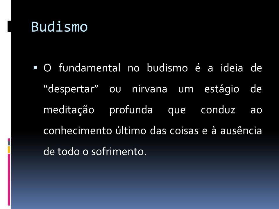 Budismo O fundamental no budismo é a ideia de despertar ou nirvana um estágio de meditação profunda que conduz ao conhecimento último das coisas e à ausência de todo o sofrimento.