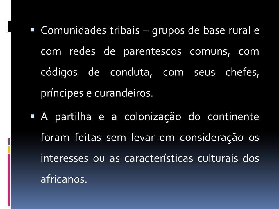 Comunidades tribais – grupos de base rural e com redes de parentescos comuns, com códigos de conduta, com seus chefes, príncipes e curandeiros.