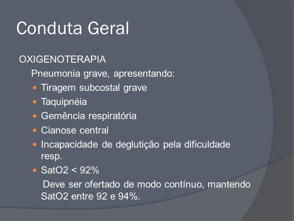 Conduta Geral OXIGENOTERAPIA Pneumonia grave, apresentando: Tiragem subcostal grave Taquipnéia Gemência respiratória Cianose central Incapacidade de d
