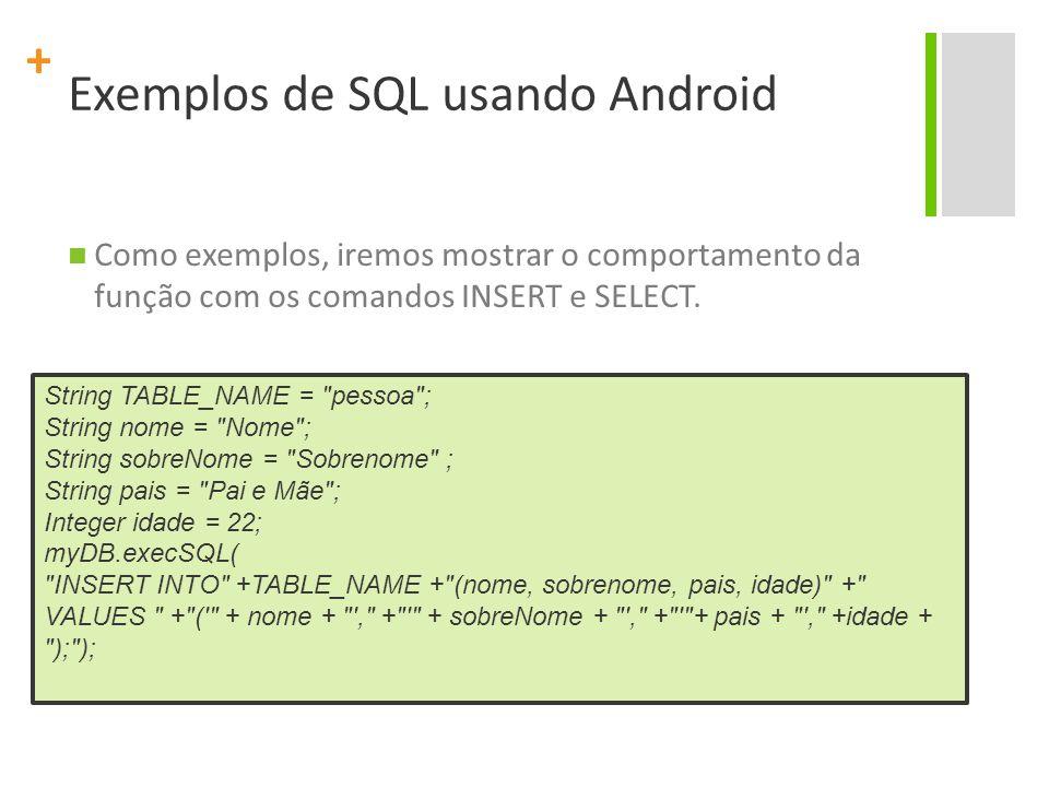 + Exemplos de SQL usando Android Como exemplos, iremos mostrar o comportamento da função com os comandos INSERT e SELECT. String TABLE_NAME =