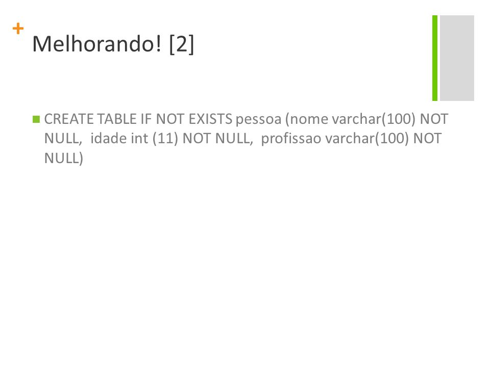 + Melhorando! [2] CREATE TABLE IF NOT EXISTS pessoa (nome varchar(100) NOT NULL, idade int (11) NOT NULL, profissao varchar(100) NOT NULL)