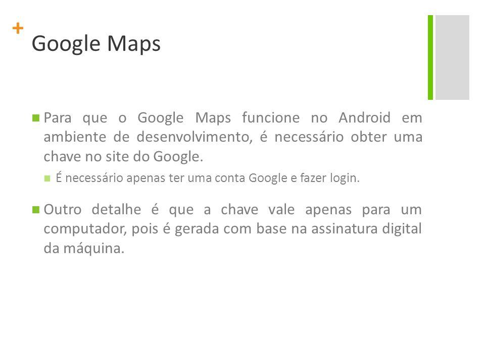 + Google Maps Para que o Google Maps funcione no Android em ambiente de desenvolvimento, é necessário obter uma chave no site do Google.