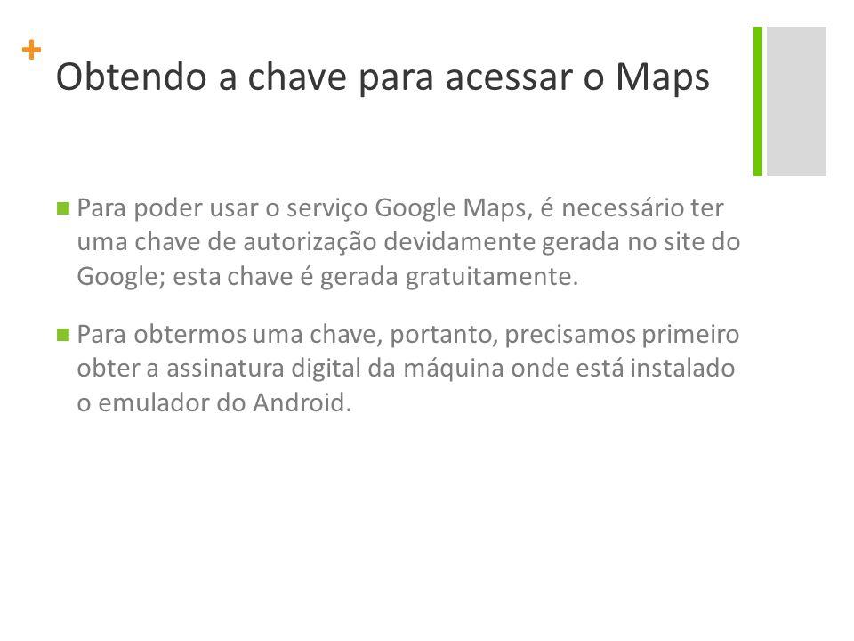 + Obtendo a chave para acessar o Maps Para poder usar o serviço Google Maps, é necessário ter uma chave de autorização devidamente gerada no site do Google; esta chave é gerada gratuitamente.