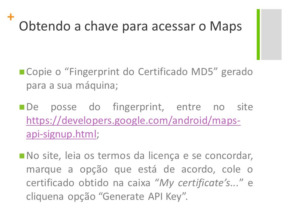 + Copie o Fingerprint do Certificado MD5 gerado para a sua máquina; De posse do fingerprint, entre no site https://developers.google.com/android/maps- api-signup.html; https://developers.google.com/android/maps- api-signup.html No site, leia os termos da licença e se concordar, marque a opção que está de acordo, cole o certificado obtido na caixa My certificates...