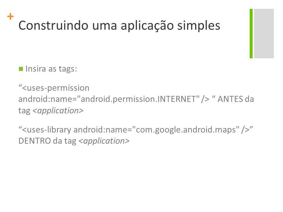 + Construindo uma aplicação simples Insira as tags: ANTES da tag DENTRO da tag