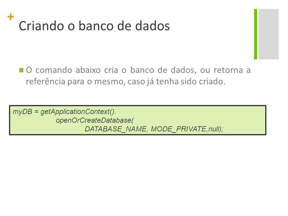 + Criando o banco de dados O comando abaixo cria o banco de dados, ou retorna a referência para o mesmo, caso já tenha sido criado. myDB = getApplicat