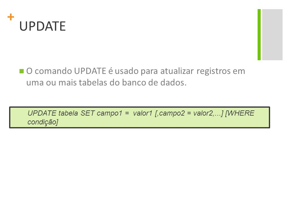 + UPDATE O comando UPDATE é usado para atualizar registros em uma ou mais tabelas do banco de dados. UPDATE tabela SET campo1 = valor1 [,campo2 = valo