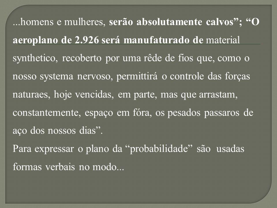 ...homens e mulheres, serão absolutamente calvos; O aeroplano de 2.926 será manufaturado de material synthetico, recoberto por uma rêde de fios que, como o nosso systema nervoso, permittirá o controle das forças naturaes, hoje vencidas, em parte, mas que arrastam, constantemente, espaço em fóra, os pesados passaros de aço dos nossos dias.