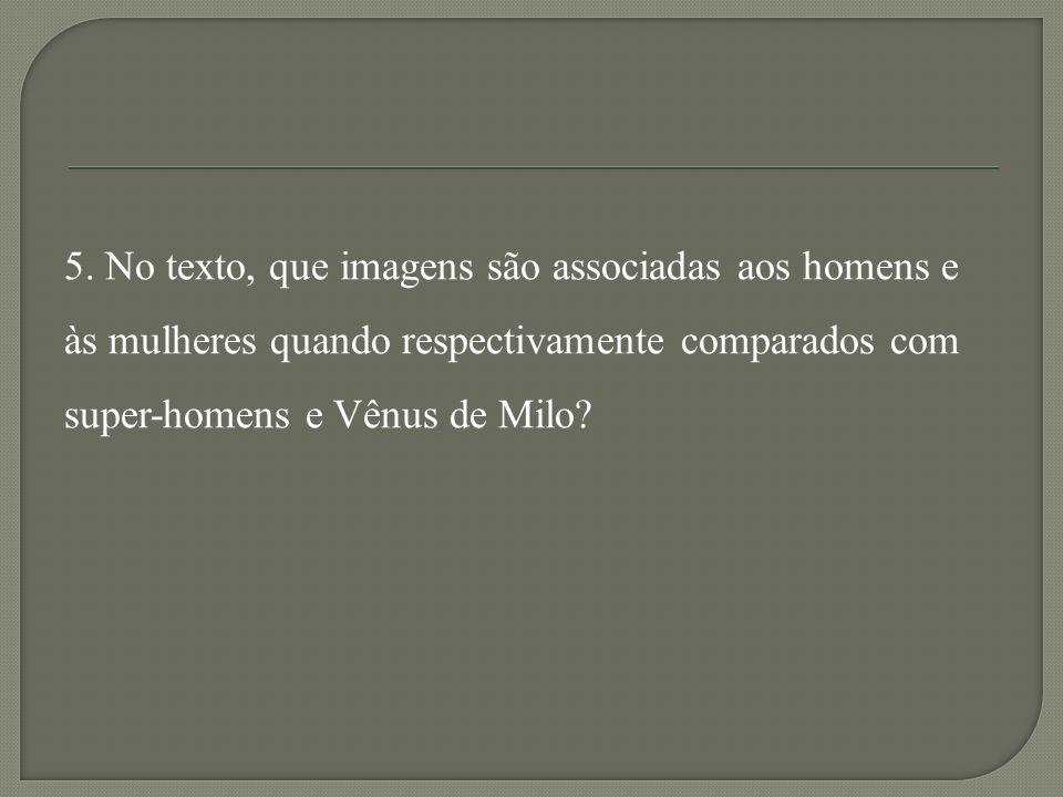 5. No texto, que imagens são associadas aos homens e às mulheres quando respectivamente comparados com super-homens e Vênus de Milo?