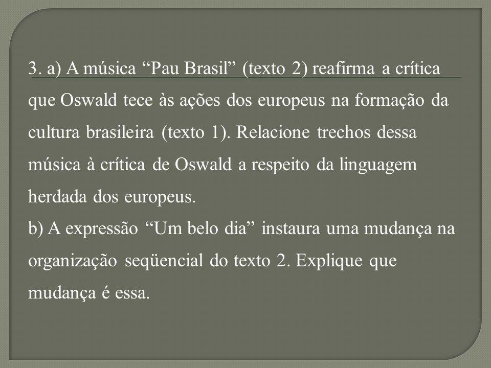 3. a) A música Pau Brasil (texto 2) reafirma a crítica que Oswald tece às ações dos europeus na formação da cultura brasileira (texto 1). Relacione tr