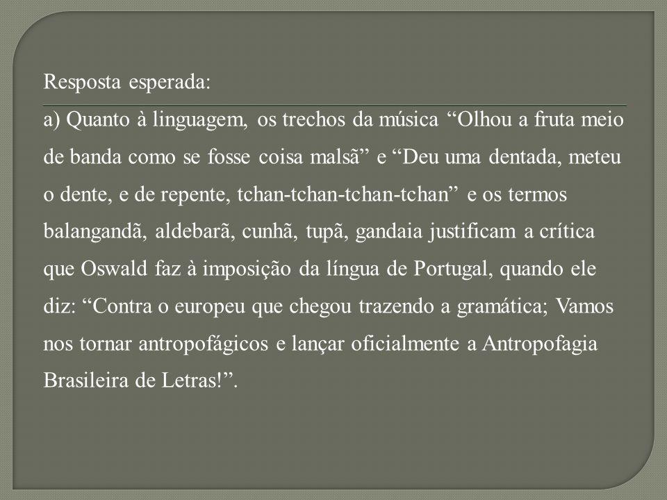 Resposta esperada: a) Quanto à linguagem, os trechos da música Olhou a fruta meio de banda como se fosse coisa malsã e Deu uma dentada, meteu o dente, e de repente, tchan-tchan-tchan-tchan e os termos balangandã, aldebarã, cunhã, tupã, gandaia justificam a crítica que Oswald faz à imposição da língua de Portugal, quando ele diz: Contra o europeu que chegou trazendo a gramática; Vamos nos tornar antropofágicos e lançar oficialmente a Antropofagia Brasileira de Letras!.