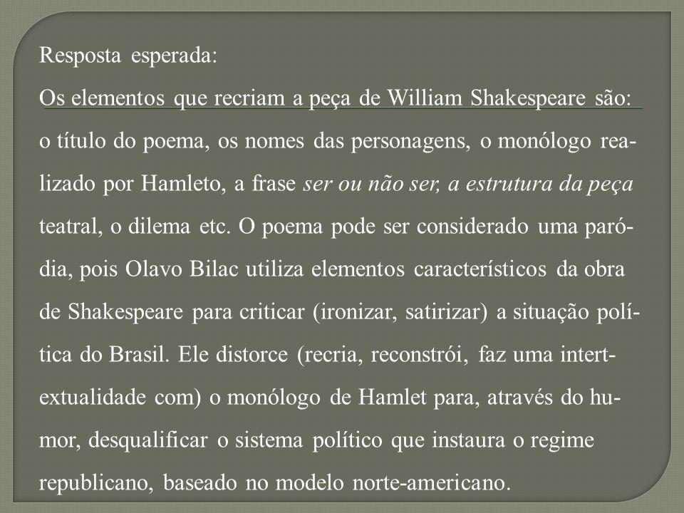 Resposta esperada: Os elementos que recriam a peça de William Shakespeare são: o título do poema, os nomes das personagens, o monólogo rea- lizado por Hamleto, a frase ser ou não ser, a estrutura da peça teatral, o dilema etc.