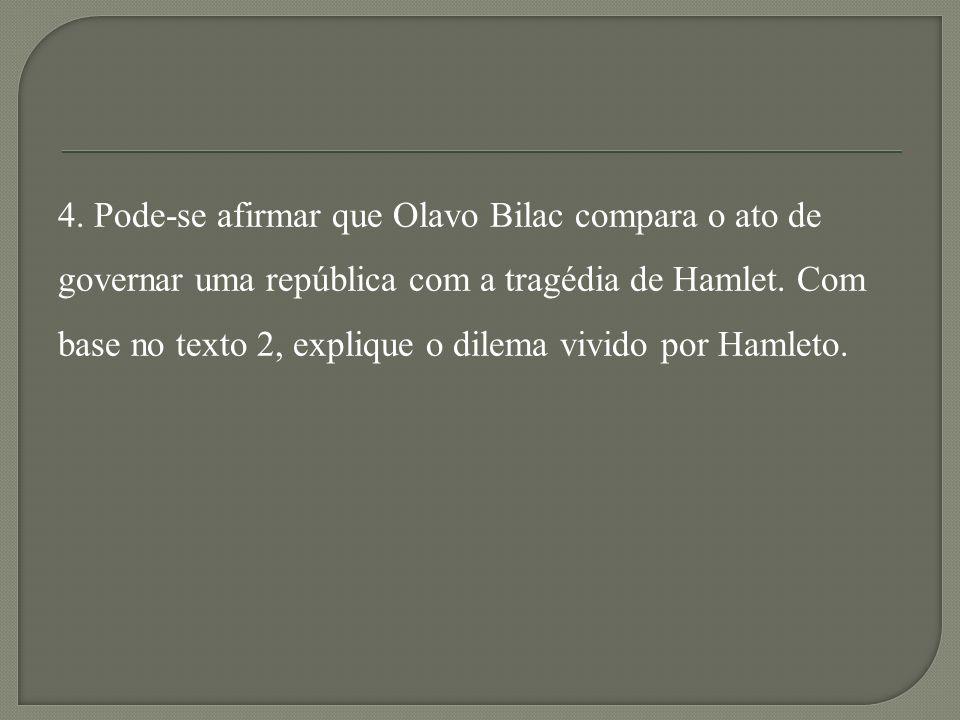 4. Pode-se afirmar que Olavo Bilac compara o ato de governar uma república com a tragédia de Hamlet. Com base no texto 2, explique o dilema vivido por