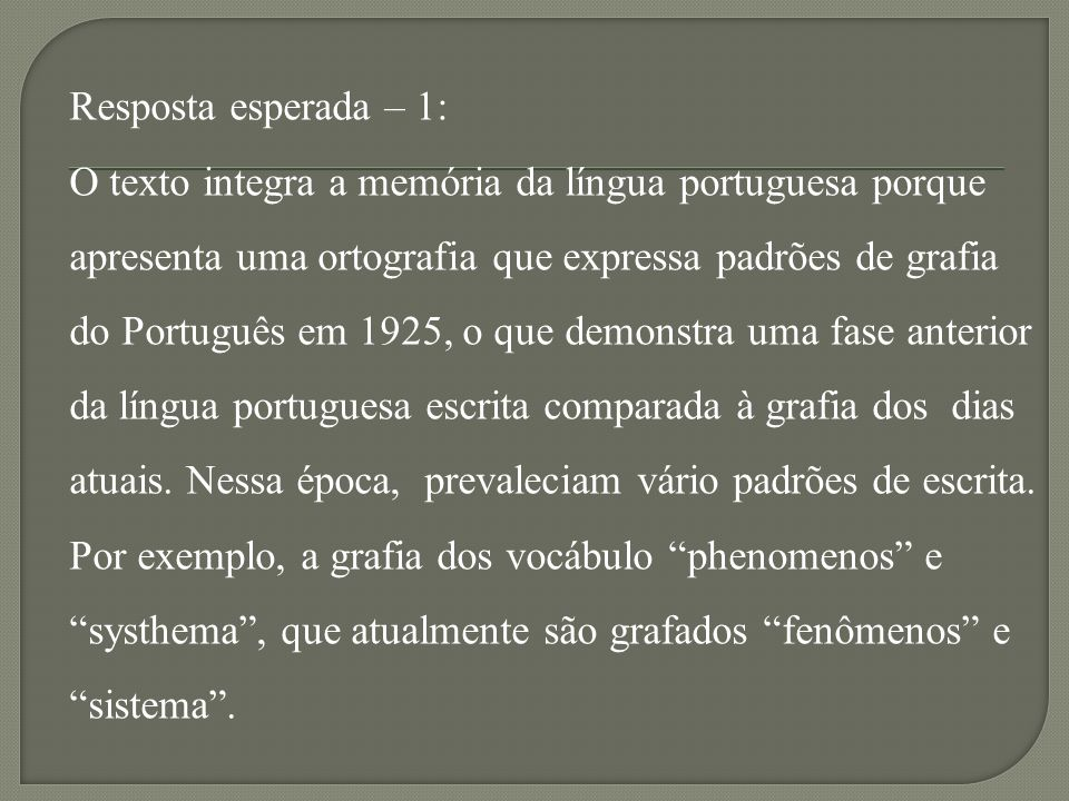 Resposta esperada – 1: O texto integra a memória da língua portuguesa porque apresenta uma ortografia que expressa padrões de grafia do Português em 1925, o que demonstra uma fase anterior da língua portuguesa escrita comparada à grafia dos dias atuais.
