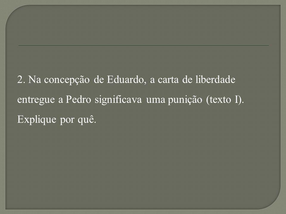2. Na concepção de Eduardo, a carta de liberdade entregue a Pedro significava uma punição (texto I). Explique por quê.