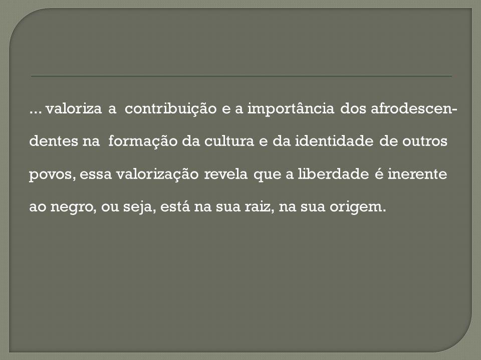 ... valoriza a contribuição e a importância dos afrodescen- dentes na formação da cultura e da identidade de outros povos, essa valorização revela que